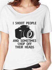 I SHOOT PEOPLE AND SOMETIMES CHOP OFF THEIR HEADS Women's Relaxed Fit T-Shirt
