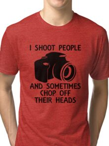 I SHOOT PEOPLE AND SOMETIMES CHOP OFF THEIR HEADS Tri-blend T-Shirt