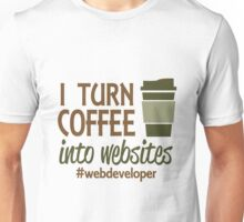 I TURN COFFEE INTO WEBSITES WEB DEVELOPER Unisex T-Shirt