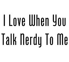 I Love When You Talk Nerdy To Me by geeknirvana
