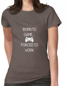 Born To Game... Forced To Work Womens Fitted T-Shirt