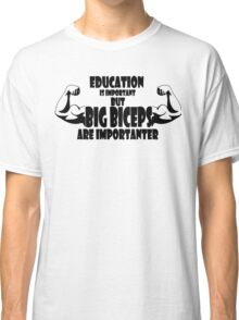 education is important but big biceps is importanter 2 Classic T-Shirt