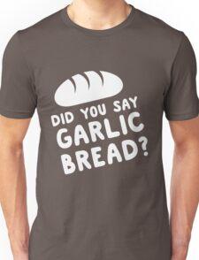 Did you say garlic bread? Unisex T-Shirt