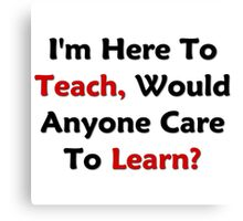 I'm Here To Teach, Would Anyone Care To Learn? Canvas Print