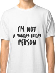 I'm not a Monday-Friday person Classic T-Shirt