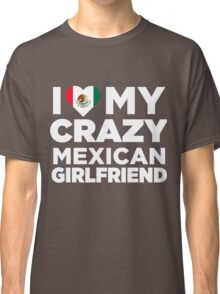 I Love My Crazy Mexican Girlfriend Mexico Native T-Shirt Classic T-Shirt