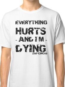 Everything Hurts and I'm Dying ZAP CIRCUS Classic T-Shirt