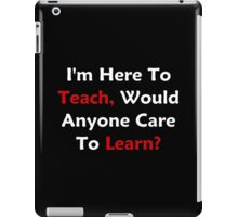 I'm Here To Teach, Would Anyone Care To Learn? iPad Case/Skin