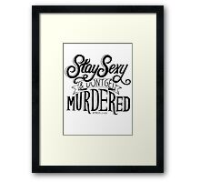 Stay Sexy and Don't Get Murdered Framed Print