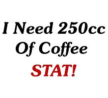 I Need 250cc Of Coffee STAT! by geeknirvana