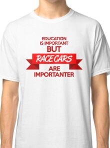 Education is important, but race cars are importanter! (1) Classic T-Shirt