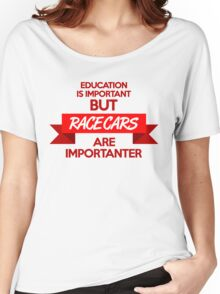 Education is important, but race cars are importanter! (1) Women's Relaxed Fit T-Shirt