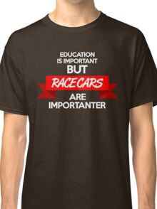 Education is important, but race cars are importanter! (2) Classic T-Shirt