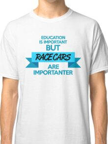 Education is important, but race cars are importanter! (3) Classic T-Shirt