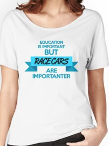 Education is important, but race cars are importanter! (3) Women's Relaxed Fit T-Shirt