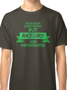 Education is important, but race cars are importanter! (5) Classic T-Shirt