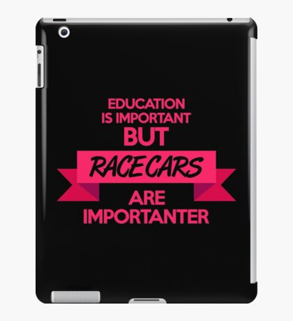 Education is important, but race cars are importanter! (7) iPad Case/Skin