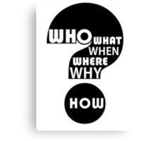 Who, What, When, Where, Why, and How? Canvas Print
