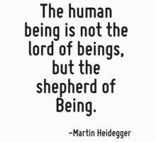 The human being is not the lord of beings, but the shepherd of Being. by Quotr