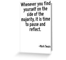 Whenever you find yourself on the side of the majority, it is time to pause and reflect. Greeting Card