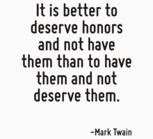 It is better to deserve honors and not have them than to have them and not deserve them. by Quotr