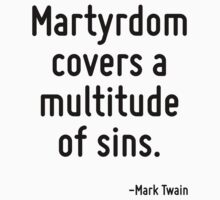 Martyrdom covers a multitude of sins. by Quotr