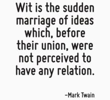 Wit is the sudden marriage of ideas which, before their union, were not perceived to have any relation. by Quotr