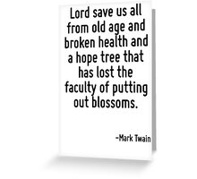Lord save us all from old age and broken health and a hope tree that has lost the faculty of putting out blossoms. Greeting Card