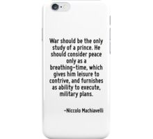 War should be the only study of a prince. He should consider peace only as a breathing-time, which gives him leisure to contrive, and furnishes as ability to execute, military plans. iPhone Case/Skin