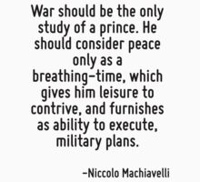 War should be the only study of a prince. He should consider peace only as a breathing-time, which gives him leisure to contrive, and furnishes as ability to execute, military plans. by Quotr