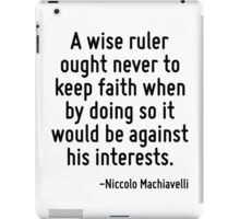 A wise ruler ought never to keep faith when by doing so it would be against his interests. iPad Case/Skin