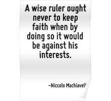 A wise ruler ought never to keep faith when by doing so it would be against his interests. Poster