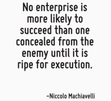 No enterprise is more likely to succeed than one concealed from the enemy until it is ripe for execution. by Quotr