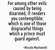 For among other evils caused by being disarmed, it renders you contemptible; which is one of those disgraceful things which a prince must guard against. by Quotr