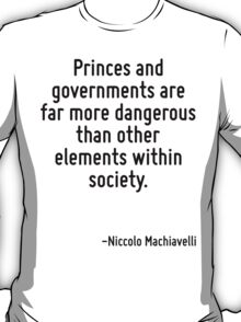 Princes and governments are far more dangerous than other elements within society. T-Shirt