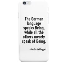 The German language speaks Being, while all the others merely speak of Being. iPhone Case/Skin