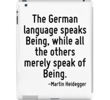 The German language speaks Being, while all the others merely speak of Being. iPad Case/Skin