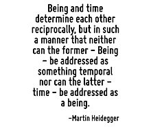 Being and time determine each other reciprocally, but in such a manner that neither can the former - Being - be addressed as something temporal nor can the latter - time - be addressed as a being. Photographic Print
