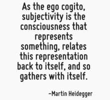 As the ego cogito, subjectivity is the consciousness that represents something, relates this representation back to itself, and so gathers with itself. by Quotr