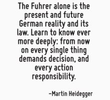 The Fuhrer alone is the present and future German reality and its law. Learn to know ever more deeply: from now on every single thing demands decision, and every action responsibility. T-Shirt