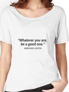 Whatever you are, be a good one. Women's Relaxed Fit T-Shirt