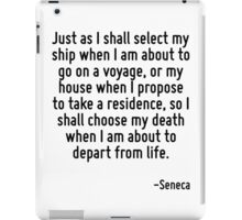 Just as I shall select my ship when I am about to go on a voyage, or my house when I propose to take a residence, so I shall choose my death when I am about to depart from life. iPad Case/Skin