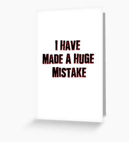 I Have Made A Huge Mistake |classic quotes Greeting Card