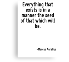 Everything that exists is in a manner the seed of that which will be. Canvas Print