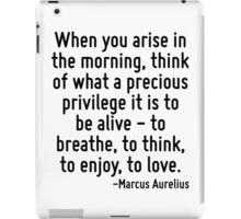 When you arise in the morning, think of what a precious privilege it is to be alive - to breathe, to think, to enjoy, to love. iPad Case/Skin