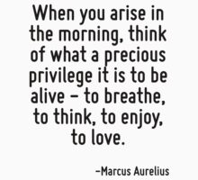 When you arise in the morning, think of what a precious privilege it is to be alive - to breathe, to think, to enjoy, to love. by Quotr
