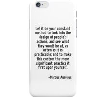 Let it be your constant method to look into the design of people's actions, and see what they would be at, as often as it is practicable; and to make this custom the more significant, practice it fir iPhone Case/Skin
