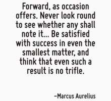 Forward, as occasion offers. Never look round to see whether any shall note it... Be satisfied with success in even the smallest matter, and think that even such a result is no trifle. by Quotr