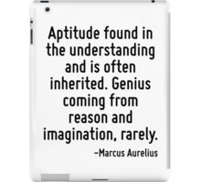Aptitude found in the understanding and is often inherited. Genius coming from reason and imagination, rarely. iPad Case/Skin