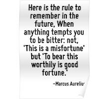Here is the rule to remember in the future, When anything tempts you to be bitter: not, 'This is a misfortune' but 'To bear this worthily is good fortune.' Poster